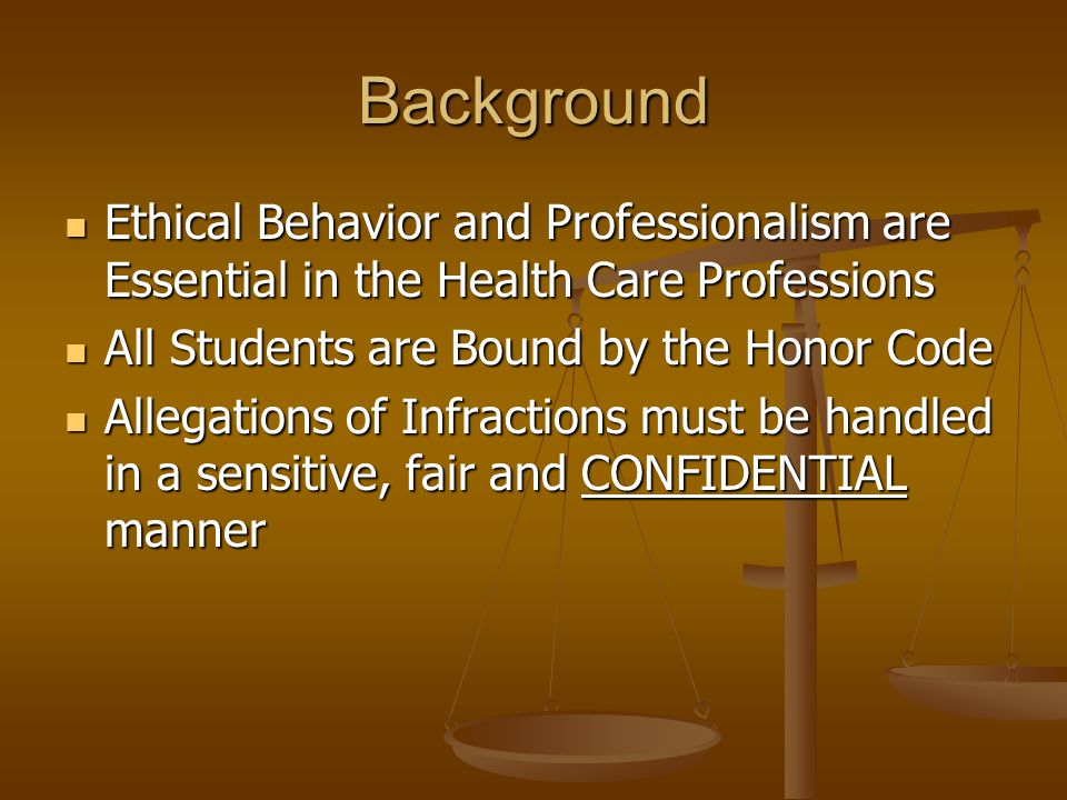 Background Ethical Behavior and Professionalism are Essential in the Health Care Professions Ethical Behavior and Professionalism are Essential in the Health Care Professions All Students are Bound by the Honor Code All Students are Bound by the Honor Code Allegations of Infractions must be handled in a sensitive, fair and CONFIDENTIAL manner Allegations of Infractions must be handled in a sensitive, fair and CONFIDENTIAL manner