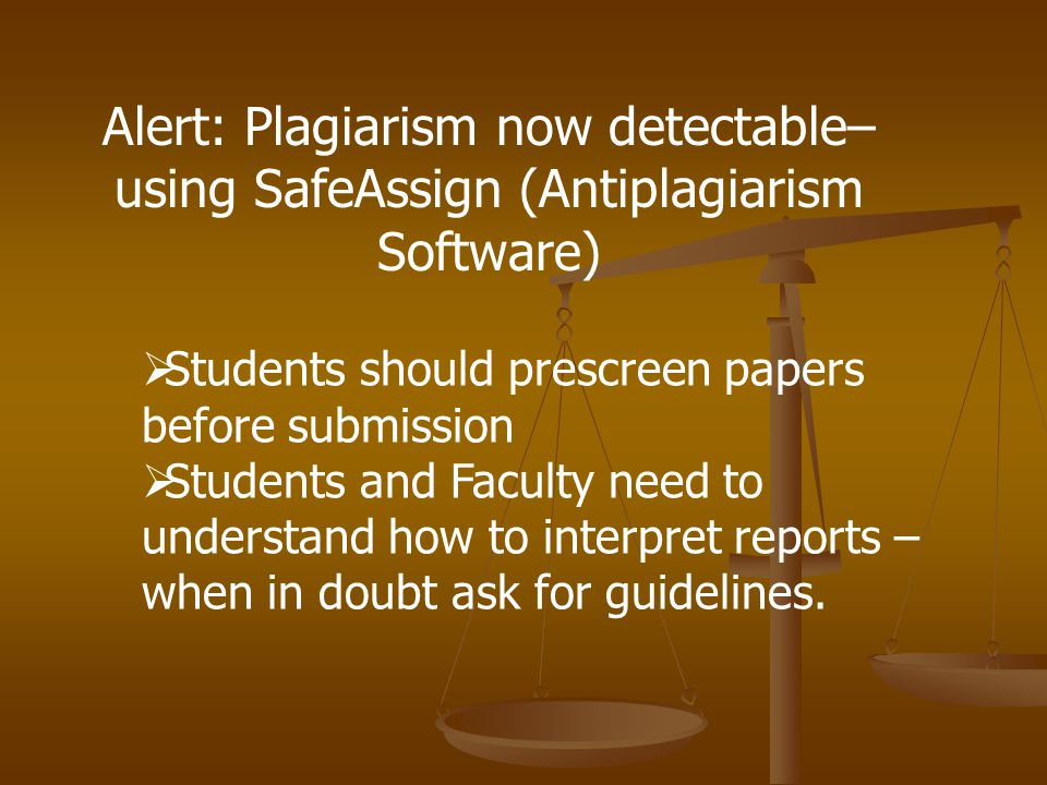 Alert: Plagiarism now detectable– using SafeAssign (Antiplagiarism Software)  Students should prescreen papers before submission  Students and Faculty need to understand how to interpret reports – when in doubt ask for guidelines.