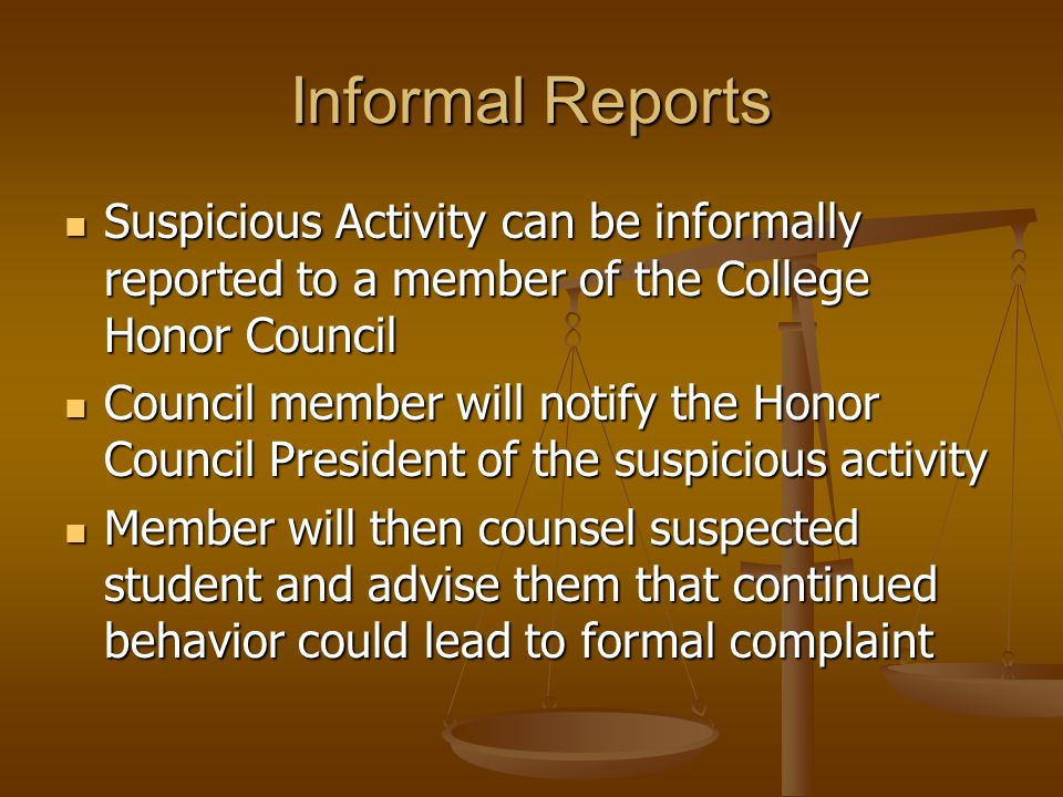 Informal Reports Suspicious Activity can be informally reported to a member of the College Honor Council Suspicious Activity can be informally reported to a member of the College Honor Council Council member will notify the Honor Council President of the suspicious activity Council member will notify the Honor Council President of the suspicious activity Member will then counsel suspected student and advise them that continued behavior could lead to formal complaint Member will then counsel suspected student and advise them that continued behavior could lead to formal complaint