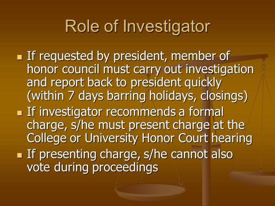 Role of Investigator If requested by president, member of honor council must carry out investigation and report back to president quickly (within 7 days barring holidays, closings) If requested by president, member of honor council must carry out investigation and report back to president quickly (within 7 days barring holidays, closings) If investigator recommends a formal charge, s/he must present charge at the College or University Honor Court hearing If investigator recommends a formal charge, s/he must present charge at the College or University Honor Court hearing If presenting charge, s/he cannot also vote during proceedings If presenting charge, s/he cannot also vote during proceedings