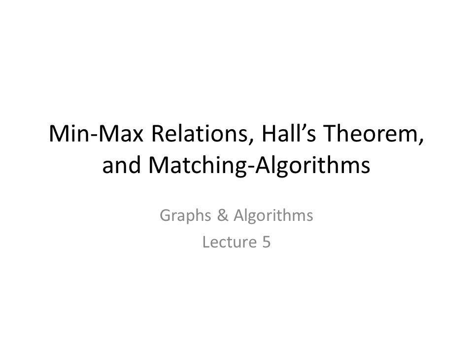 Min-Max Relations, Hall's Theorem, and Matching-Algorithms Graphs & Algorithms Lecture 5 TexPoint fonts used in EMF. Read the TexPoint manual before y