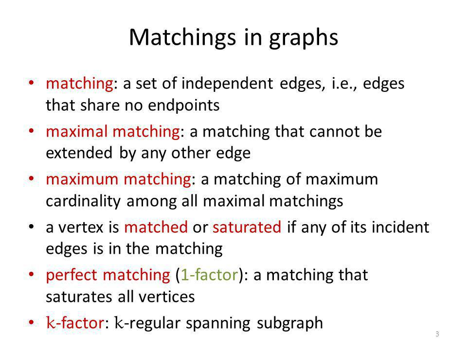 Matchings in graphs matching: a set of independent edges, i.e., edges that share no endpoints maximal matching: a matching that cannot be extended by
