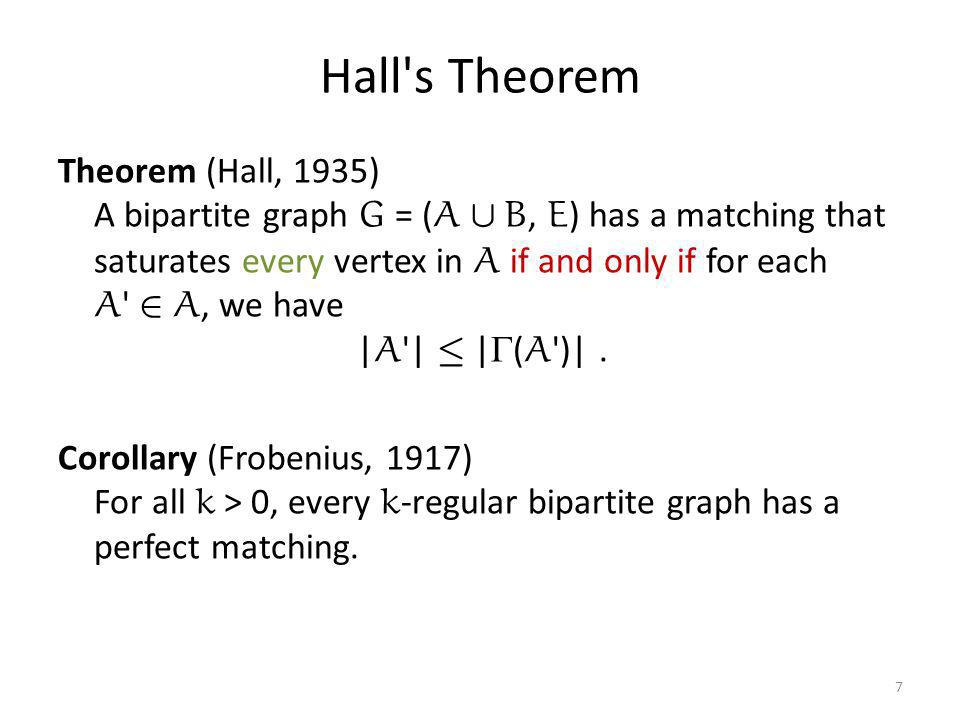 Hall s Theorem Theorem (Hall, 1935) A bipartite graph G = ( A [ B, E ) has a matching that saturates every vertex in A if and only if for each A 2 A, we have | A | · |  ( A )|.