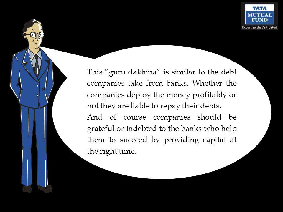 This guru dakhina is similar to the debt companies take from banks.