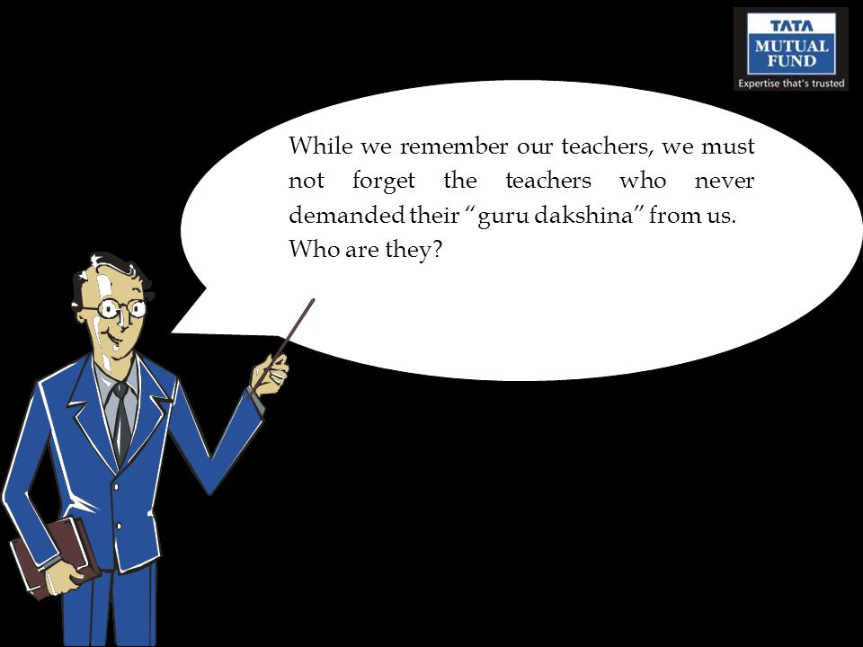 While we remember our teachers, we must not forget the teachers who never demanded their guru dakshina from us.