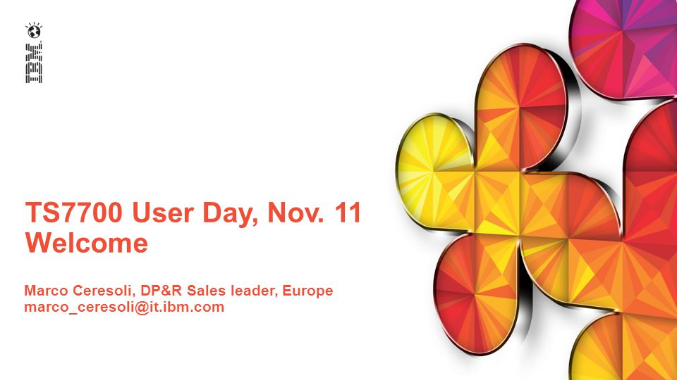 TS7700 User Day, Nov. 11 Welcome Marco Ceresoli, DP&R Sales leader, Europe marco_ceresoli@it.ibm.com