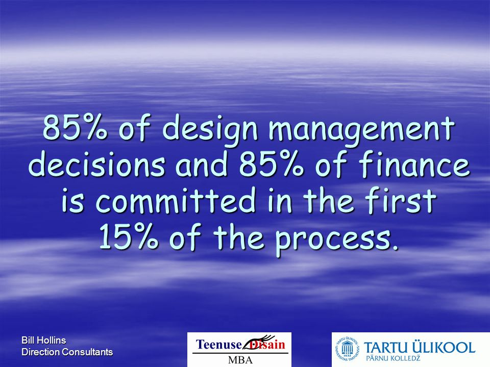 Bill Hollins Direction Consultants 85% of design management decisions and 85% of finance is committed in the first 15% of the process.