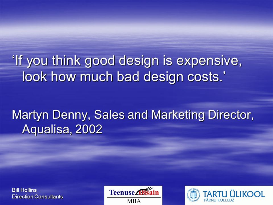 Bill Hollins Direction Consultants 'If you think good design is expensive, look how much bad design costs.' Martyn Denny, Sales and Marketing Director, Aqualisa, 2002