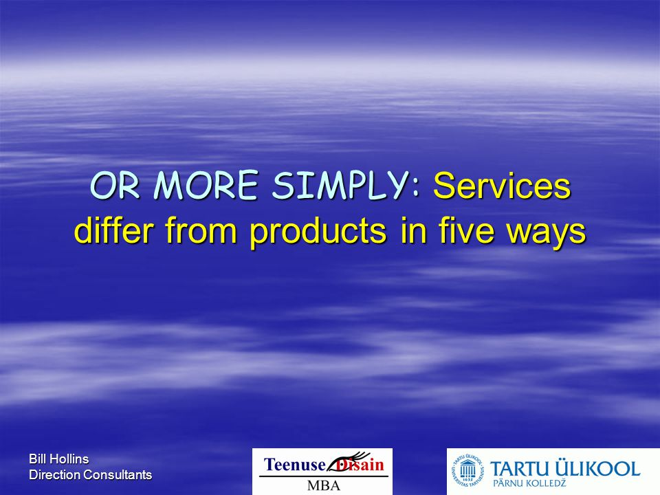 Bill Hollins Direction Consultants OR MORE SIMPLY: Services differ from products in five ways