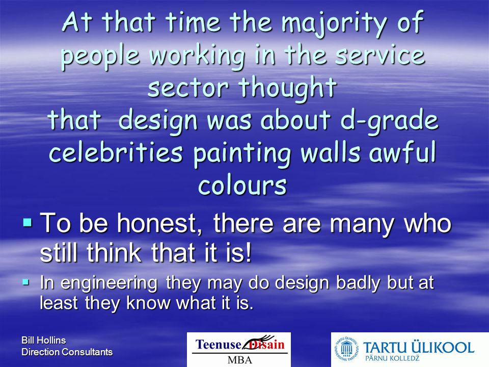 Bill Hollins Direction Consultants At that time the majority of people working in the service sector thought that design was about d-grade celebrities painting walls awful colours  To be honest, there are many who still think that it is.