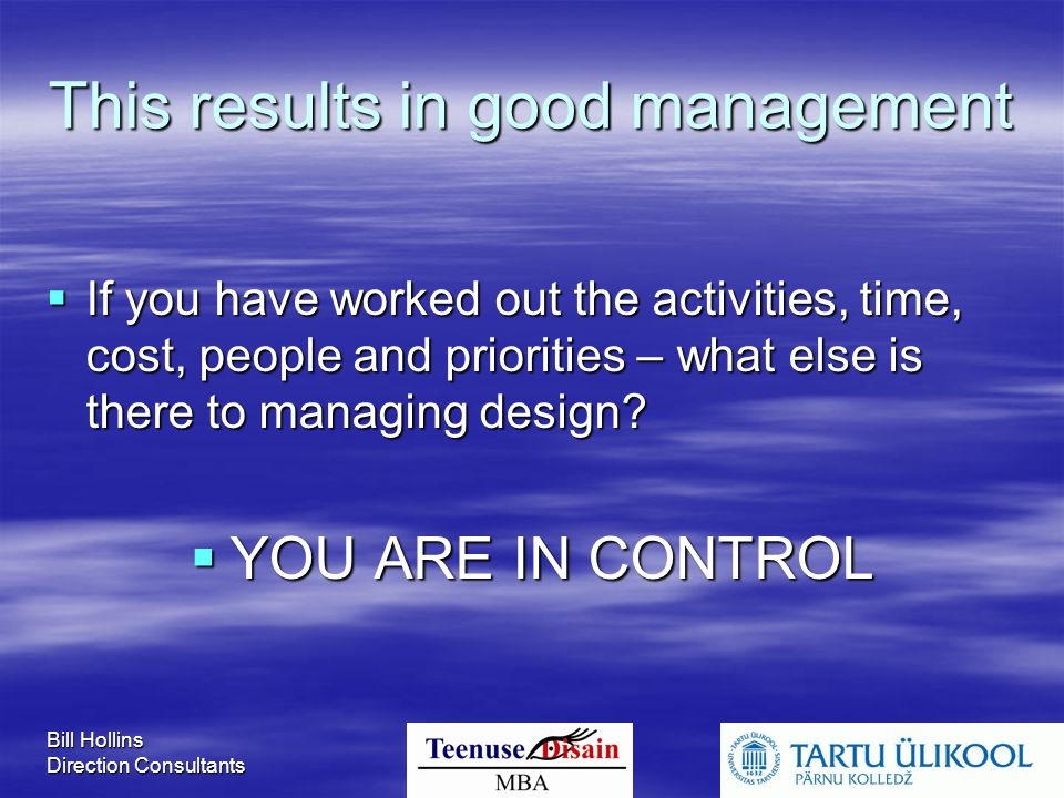 Bill Hollins Direction Consultants This results in good management  If you have worked out the activities, time, cost, people and priorities – what else is there to managing design.