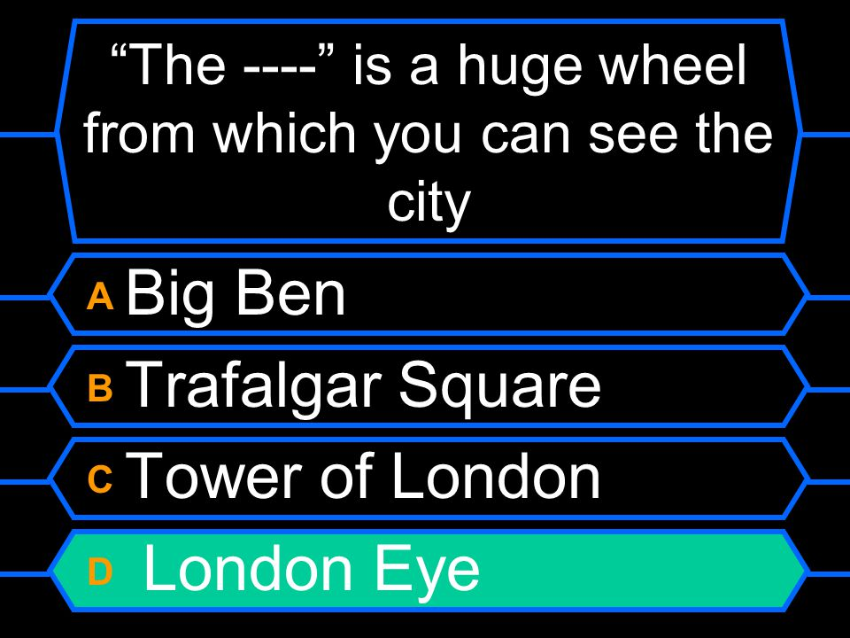 """The ----"" is a huge wheel from which you can see the city A Big Ben B Trafalgar Square C Tower of London D London Eye"