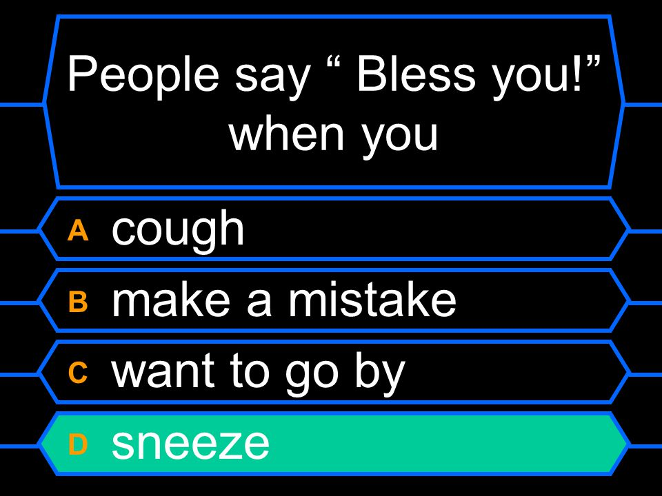 "People say "" Bless you!"" when you A cough B make a mistake C want to go by D sneeze"