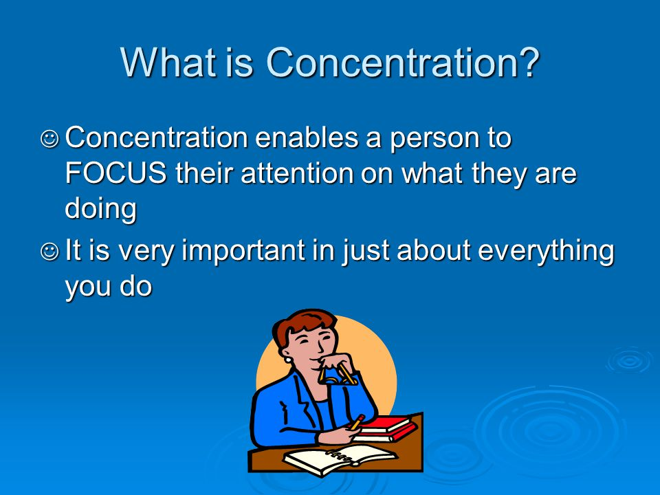 What is Concentration? Concentration enables a person to FOCUS their attention on what they are doing Concentration enables a person to FOCUS their at