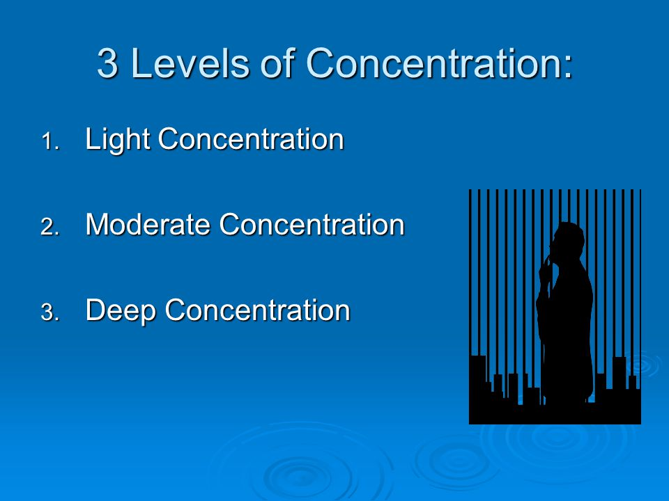 3 Levels of Concentration: 1. Light Concentration 2. Moderate Concentration 3. Deep Concentration