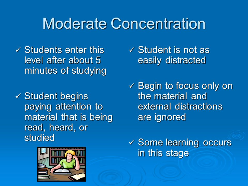Moderate Concentration Students enter this level after about 5 minutes of studying Students enter this level after about 5 minutes of studying Student