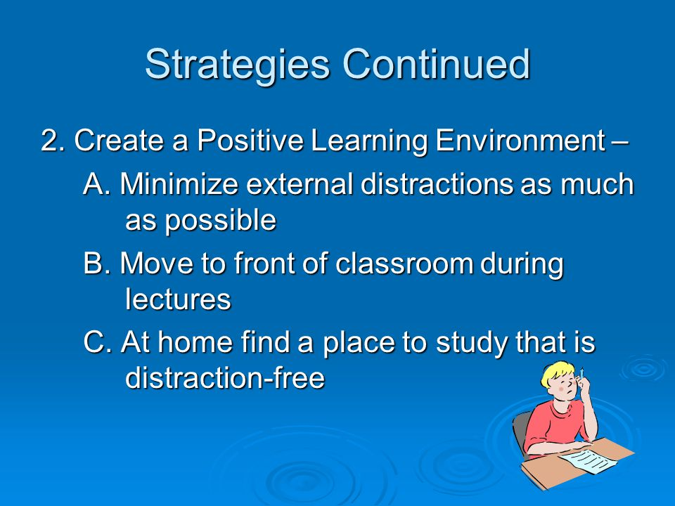 Strategies Continued 2. Create a Positive Learning Environment – A. Minimize external distractions as much as possible A. Minimize external distractio