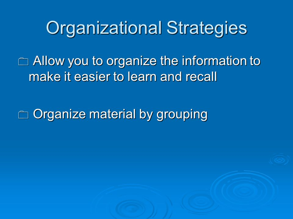 Organizational Strategies  Allow you to organize the information to make it easier to learn and recall  Organize material by grouping