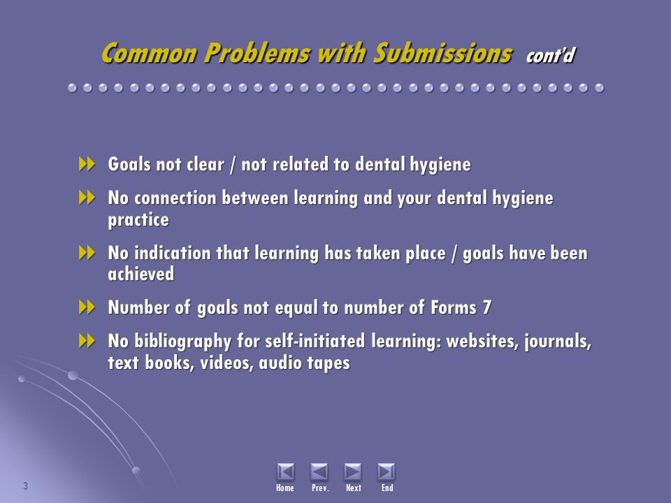 Common Problems with Submissions cont'd  Goals not clear / not related to dental hygiene  No connection between learning and your dental hygiene practice  No indication that learning has taken place / goals have been achieved  Number of goals not equal to number of Forms 7  No bibliography for self-initiated learning: websites, journals, text books, videos, audio tapes 3 Home Prev.