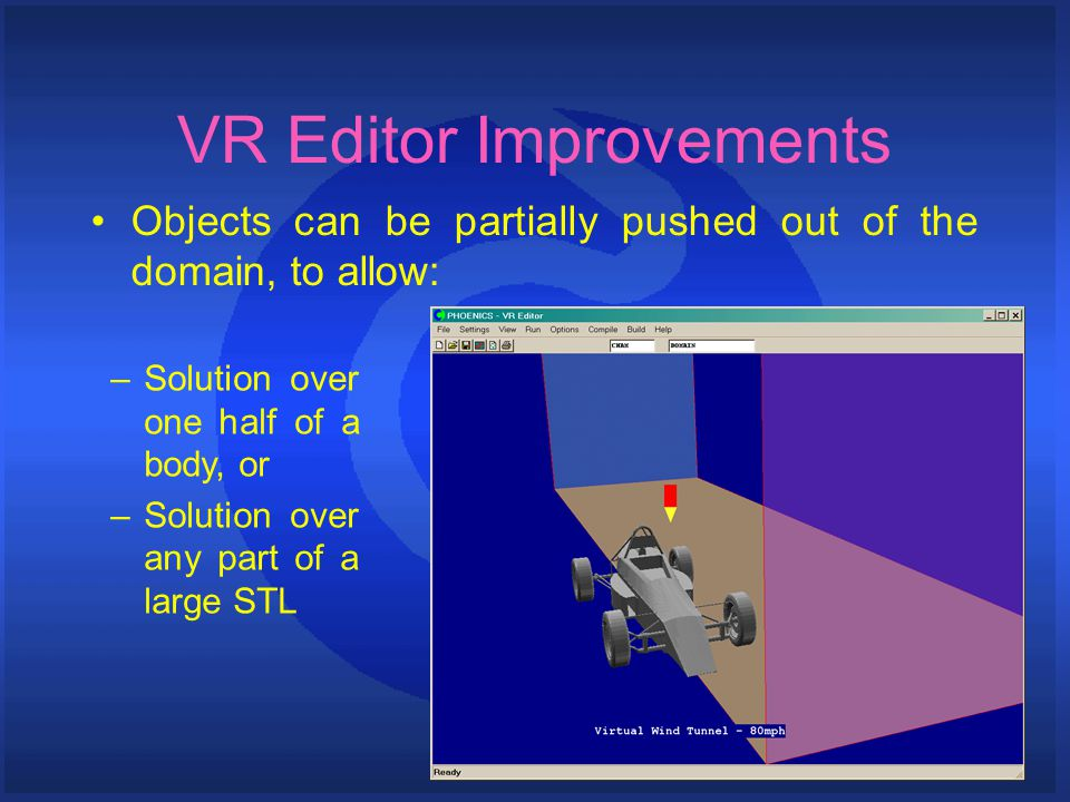 VR Editor Improvements Objects can be partially pushed out of the domain, to allow: –Solution over one half of a body, or –Solution over any part of a large STL