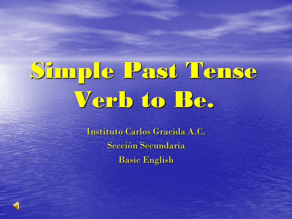 Simple Past Tense Verb to Be. Instituto Carlos Gracida A.C. Sección Secundaria Basic English