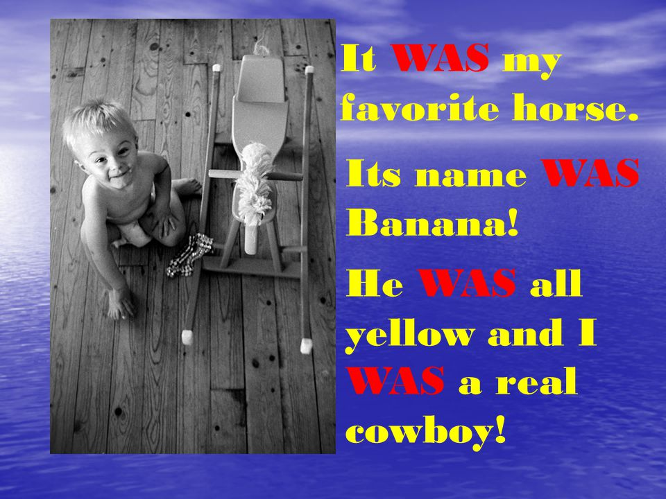It WAS my favorite horse. Its name WAS Banana! He WAS all yellow and I WAS a real cowboy!