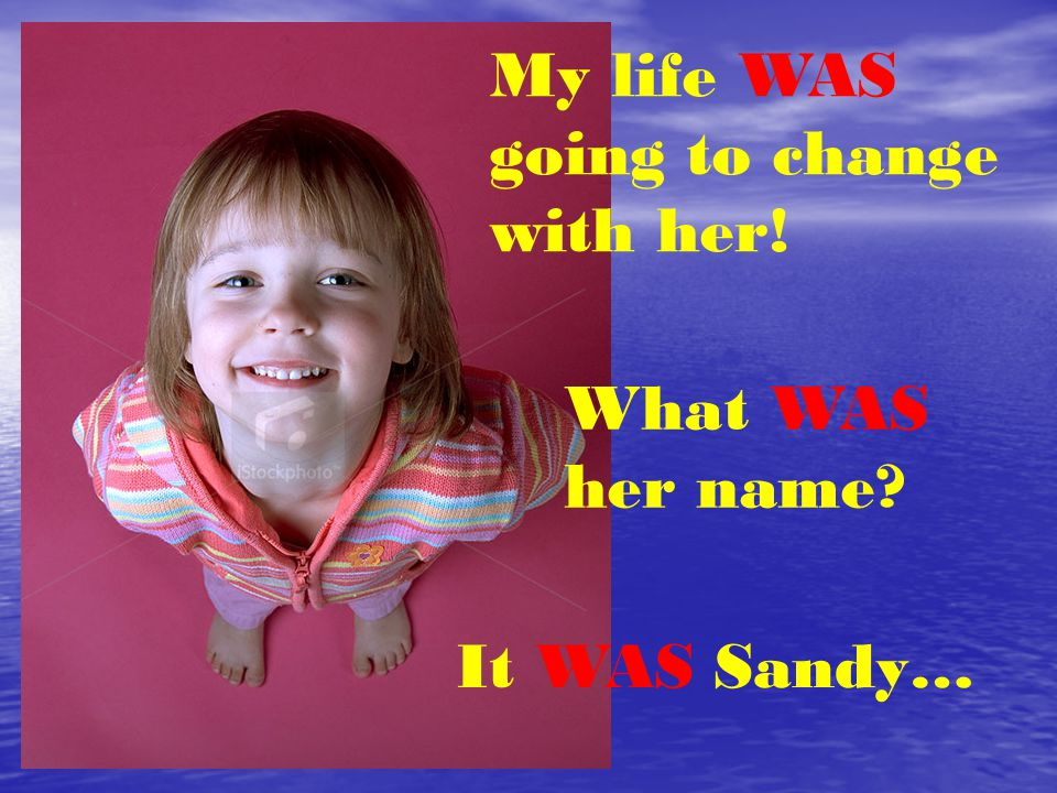 My life WAS going to change with her! What WAS her name It WAS Sandy…
