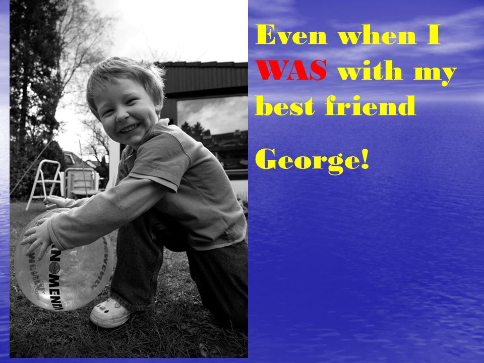 Even when I WAS with my best friend George!