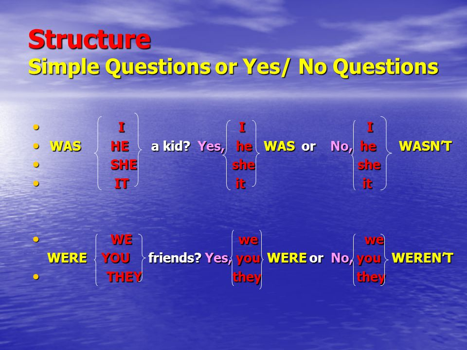 Structure Simple Questions or Yes/ No Questions I I I I I I WAS HE a kid.
