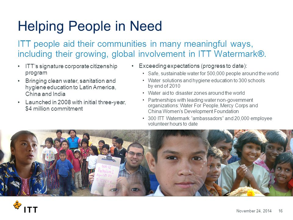 November 24, 201416 Helping People in Need ITT people aid their communities in many meaningful ways, including their growing, global involvement in ITT Watermark®.