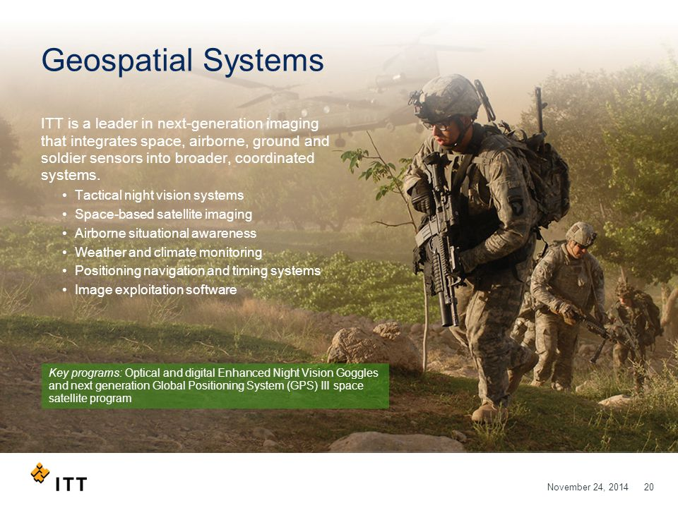 November 24, 201420 Geospatial Systems ITT is a leader in next-generation imaging that integrates space, airborne, ground and soldier sensors into broader, coordinated systems.