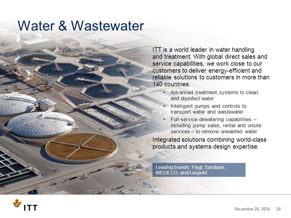 November 24, 201424 Water & Wastewater ITT is a world leader in water handling and treatment. With global direct sales and service capabilities, we wo