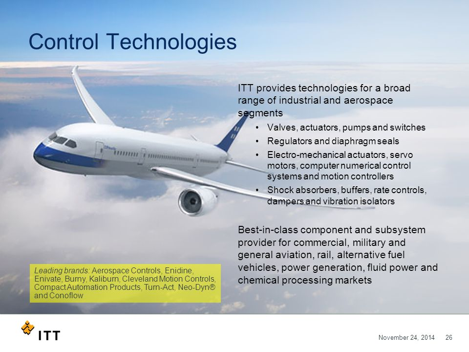 November 24, 201426 Control Technologies ITT provides technologies for a broad range of industrial and aerospace segments Valves, actuators, pumps and switches Regulators and diaphragm seals Electro-mechanical actuators, servo motors, computer numerical control systems and motion controllers Shock absorbers, buffers, rate controls, dampers and vibration isolators Best-in-class component and subsystem provider for commercial, military and general aviation, rail, alternative fuel vehicles, power generation, fluid power and chemical processing markets Leading brands: Aerospace Controls, Enidine, Enivate, Burny, Kaliburn, Cleveland Motion Controls, Compact Automation Products, Turn-Act, Neo-Dyn® and Conoflow