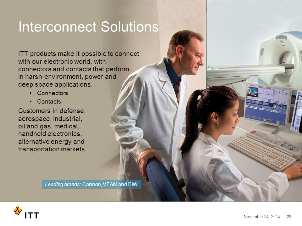 November 24, 201428 Interconnect Solutions ITT products make it possible to connect with our electronic world, with connectors and contacts that perform in harsh-environment, power and deep space applications.