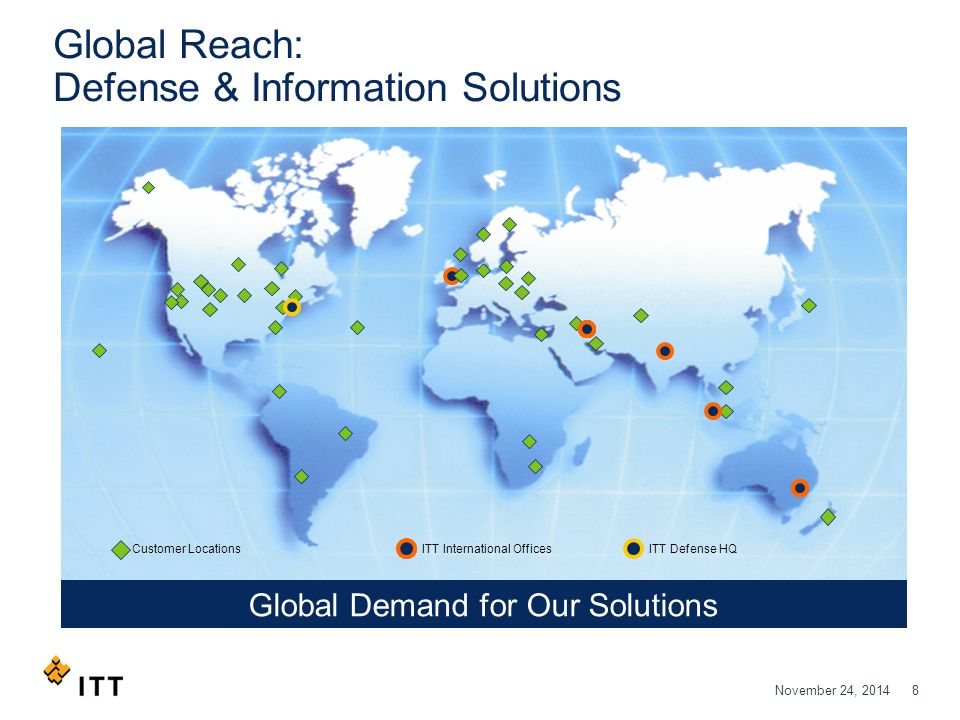 November 24, 20148 Global Reach: Defense & Information Solutions Global Demand for Our Solutions ITT International OfficesCustomer LocationsITT Defense HQ