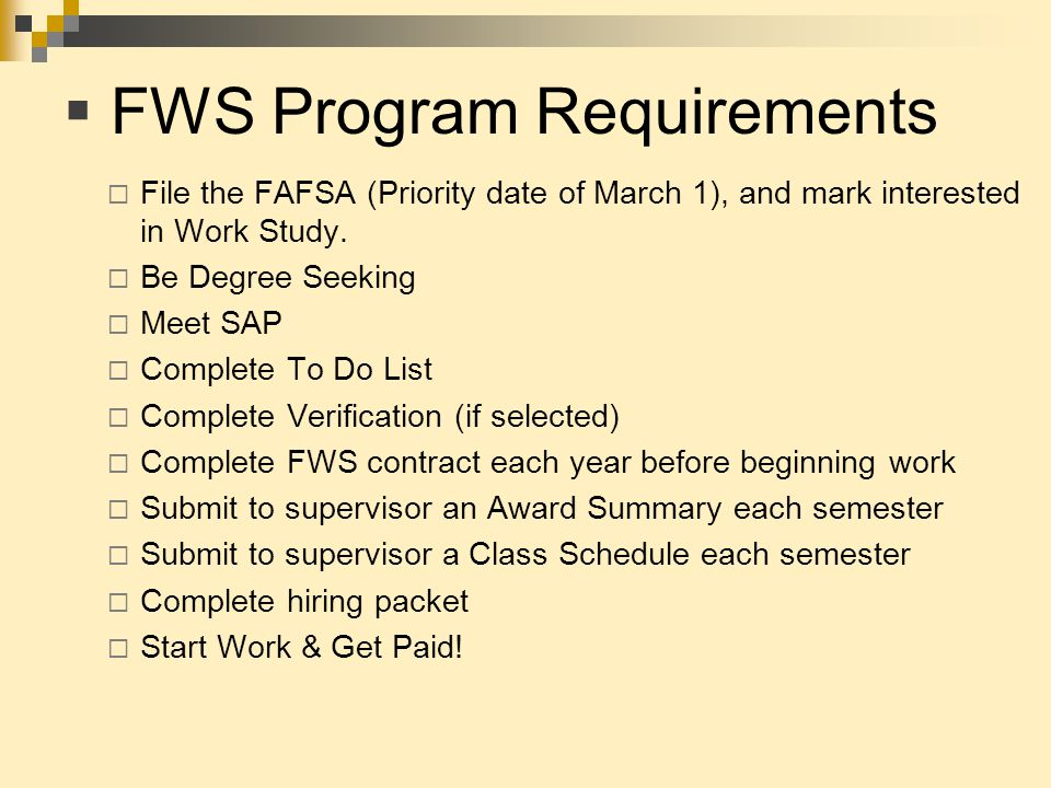  FWS Program Requirements  File the FAFSA (Priority date of March 1), and mark interested in Work Study.  Be Degree Seeking  Meet SAP  Complete T