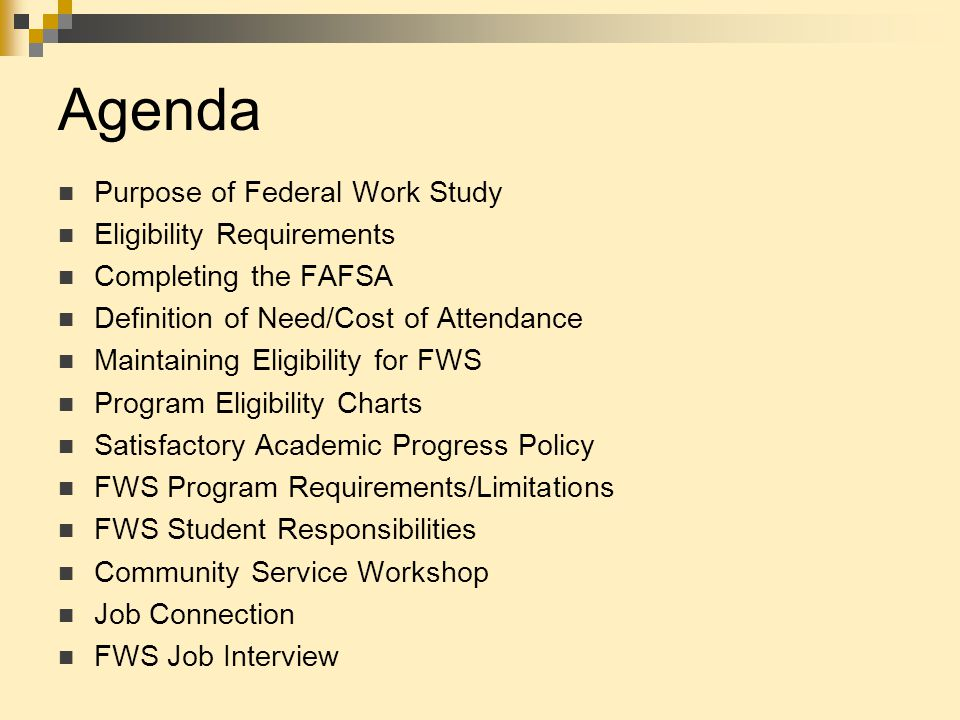 Agenda Purpose of Federal Work Study Eligibility Requirements Completing the FAFSA Definition of Need/Cost of Attendance Maintaining Eligibility for F