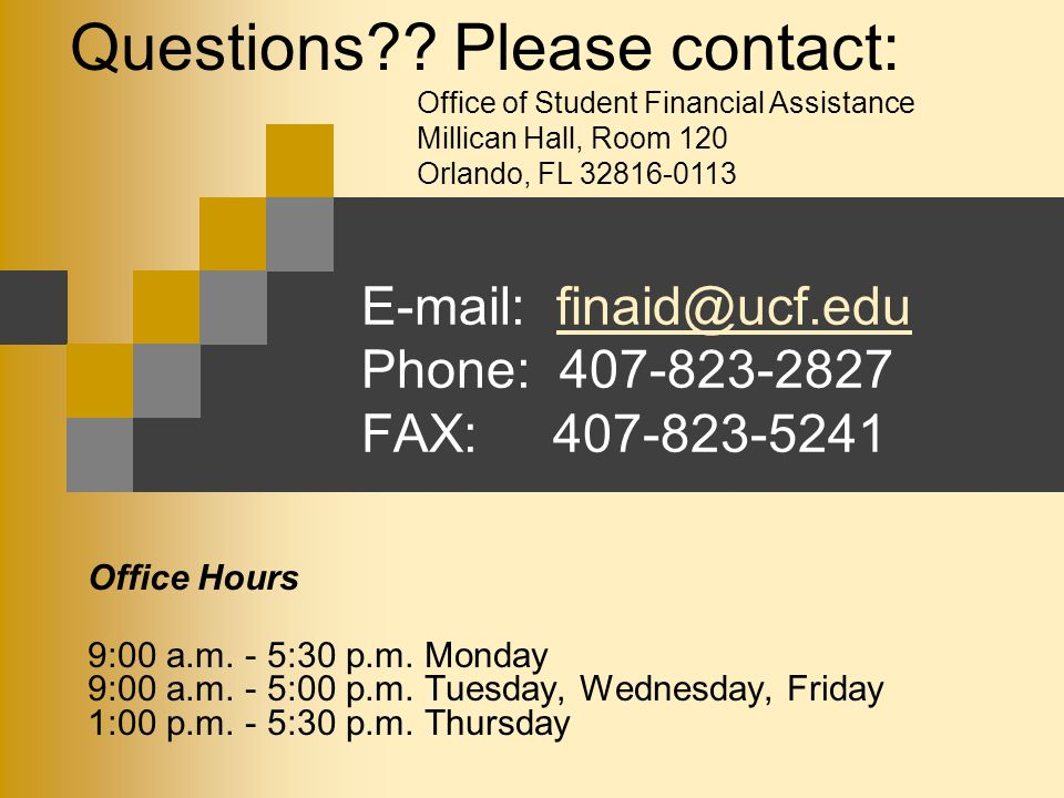 E-mail: finaid@ucf.edu Phone: 407-823-2827 FAX: 407-823-5241finaid@ucf.edu Office Hours 9:00 a.m. - 5:30 p.m. Monday 9:00 a.m. - 5:00 p.m. Tuesday, We