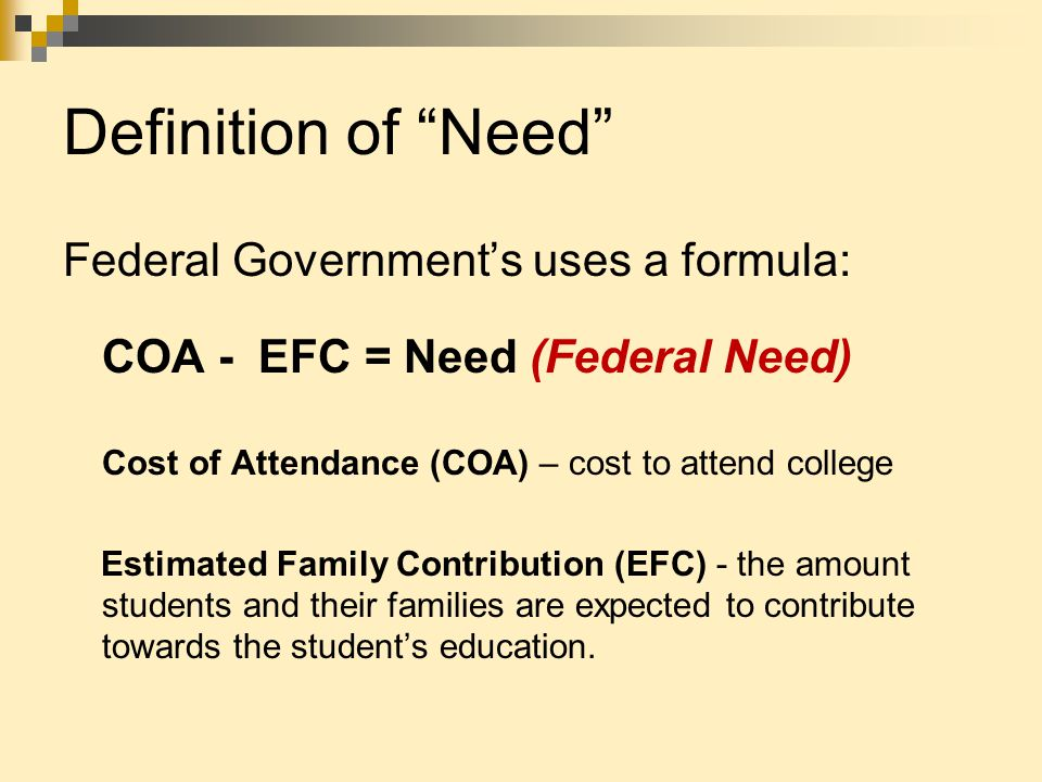"Definition of ""Need"" Federal Government's uses a formula: COA - EFC = Need (Federal Need) Cost of Attendance (COA) – cost to attend college Estimated"