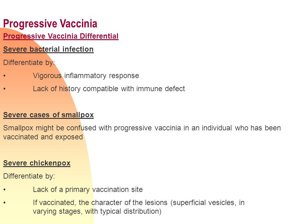 Progressive Vaccinia Progressive Vaccinia Differential Severe bacterial infection Differentiate by: Vigorous inflammatory response Lack of history compatible with immune defect Severe cases of smallpox Smallpox might be confused with progressive vaccinia in an individual who has been vaccinated and exposed Severe chickenpox Differentiate by: Lack of a primary vaccination site If vaccinated, the character of the lesions (superficial vesicles, in varying stages, with typical distribution)