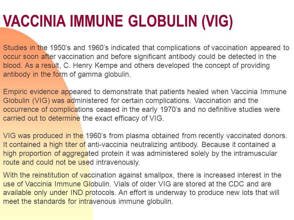 VACCINIA IMMUNE GLOBULIN (VIG) Studies in the 1950's and 1960's indicated that complications of vaccination appeared to occur soon after vaccination and before significant antibody could be detected in the blood.