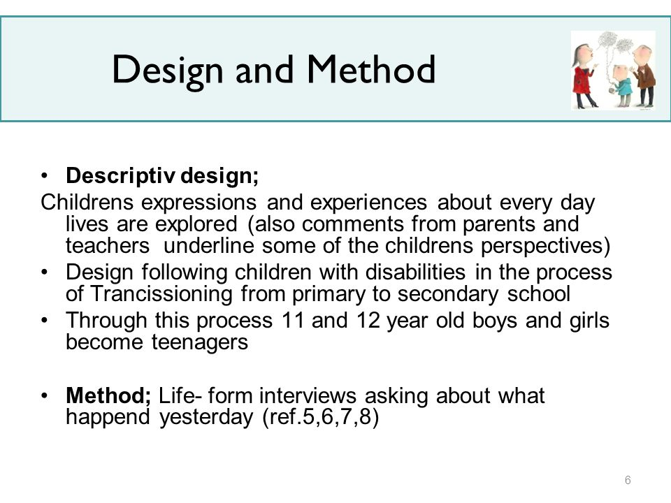 Design and Method Descriptiv design; Childrens expressions and experiences about every day lives are explored (also comments from parents and teachers underline some of the childrens perspectives) Design following children with disabilities in the process of Trancissioning from primary to secondary school Through this process 11 and 12 year old boys and girls become teenagers Method; Life- form interviews asking about what happend yesterday (ref.5,6,7,8) 6