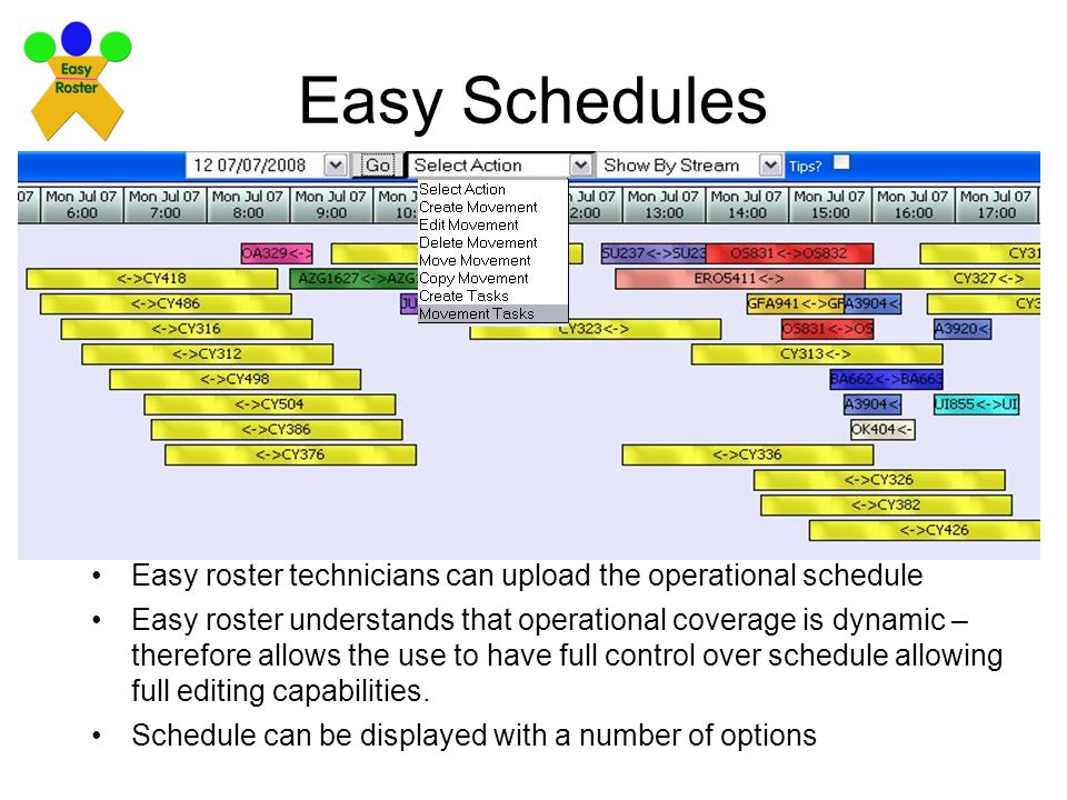 Easy Schedules Easy roster technicians can upload the operational schedule Easy roster understands that operational coverage is dynamic – therefore allows the use to have full control over schedule allowing full editing capabilities.