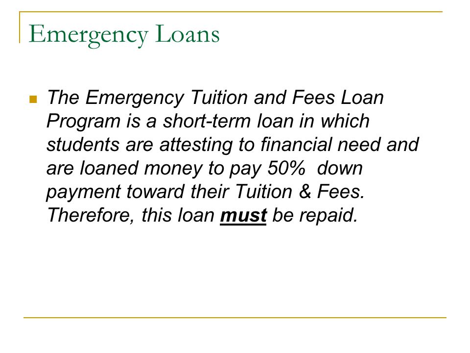 Emergency Loans The Emergency Tuition and Fees Loan Program is a short-term loan in which students are attesting to financial need and are loaned mone