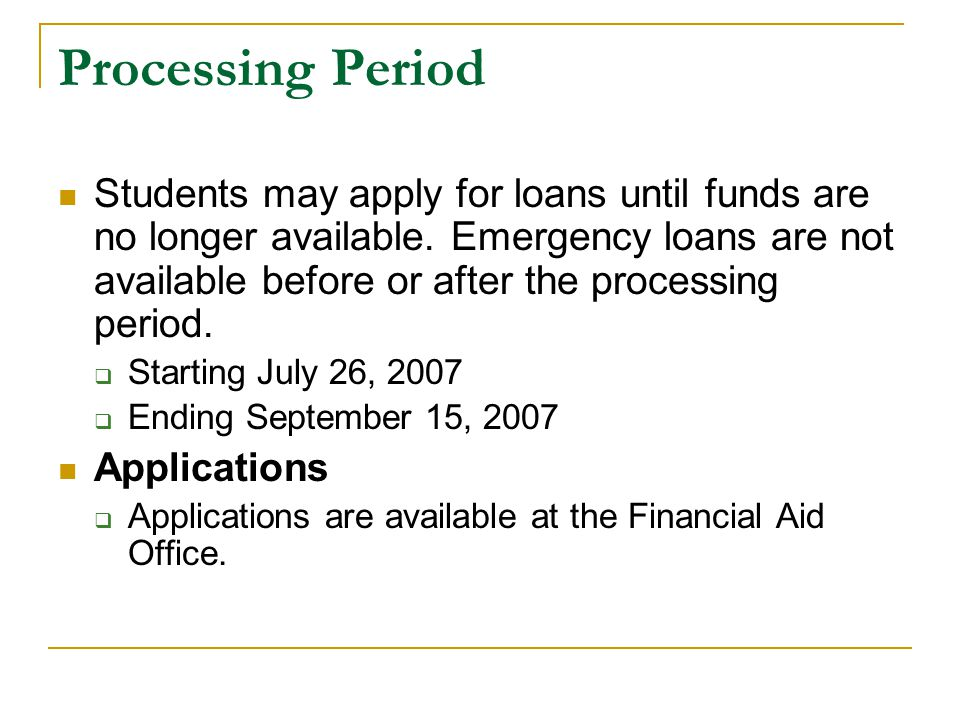 Processing Period Students may apply for loans until funds are no longer available. Emergency loans are not available before or after the processing p