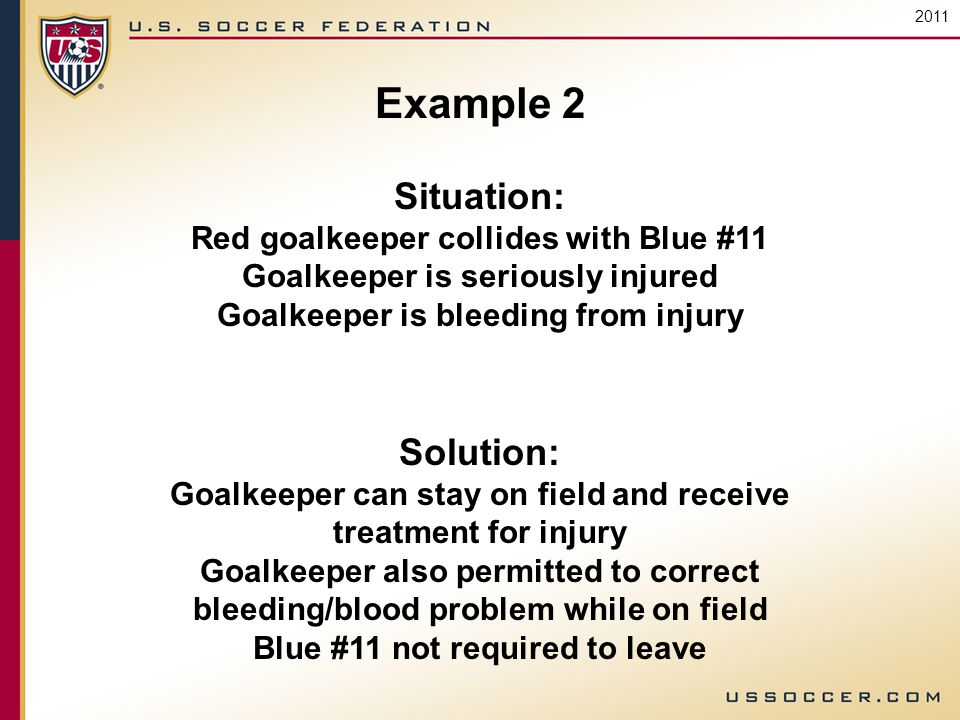 2011 Example 2 Situation: Red goalkeeper collides with Blue #11 Goalkeeper is seriously injured Goalkeeper is bleeding from injury Solution: Goalkeeper can stay on field and receive treatment for injury Goalkeeper also permitted to correct bleeding/blood problem while on field Blue #11 not required to leave