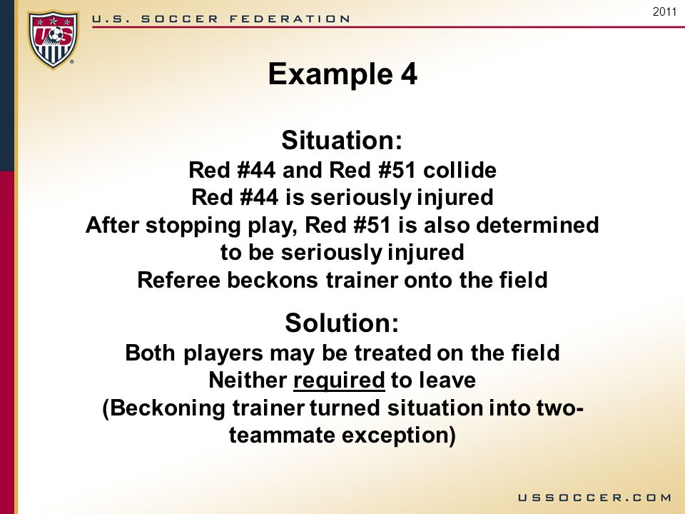 2011 Example 4 Situation: Red #44 and Red #51 collide Red #44 is seriously injured After stopping play, Red #51 is also determined to be seriously injured Referee beckons trainer onto the field Solution: Both players may be treated on the field Neither required to leave (Beckoning trainer turned situation into two- teammate exception)
