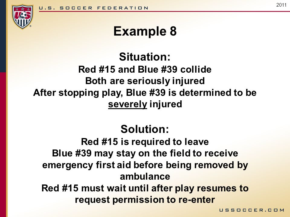2011 Example 8 Situation: Red #15 and Blue #39 collide Both are seriously injured After stopping play, Blue #39 is determined to be severely injured Solution: Red #15 is required to leave Blue #39 may stay on the field to receive emergency first aid before being removed by ambulance Red #15 must wait until after play resumes to request permission to re-enter