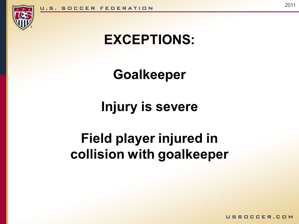 EXCEPTIONS: Goalkeeper Injury is severe Field player injured in collision with goalkeeper