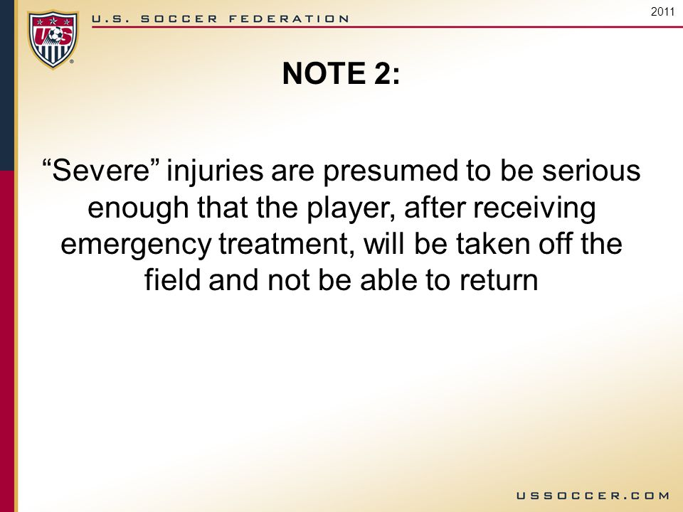 2011 NOTE 2: Severe injuries are presumed to be serious enough that the player, after receiving emergency treatment, will be taken off the field and not be able to return